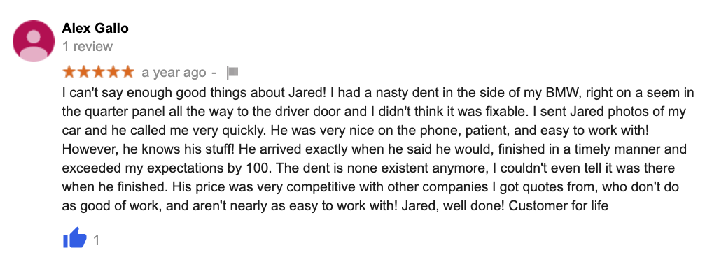 I can't say enough good things about Jared! I had a nasty dent in the side of my BMW, right on a seem in the quarter panel all the way to the driver door and I didn't think it was fixable. I sent Jared photos of my car and he called me very quickly. He was very nice on the phone, patient, and easy to work with! However, he knows his stuff! He arrived exactly when he said he would, finished in a timely manner and exceeded my expectations by 100. The dent is none existent anymore, I couldn't even tell it was there when he finished. His price was very competitive with other companies I got quotes from, who don't do as good of work, and aren't nearly as easy to work with! Jared, well done! Customer for life